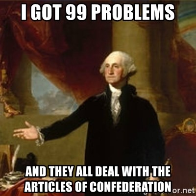george washington - I got 99 problems  and they all deal with the Articles of Confederation