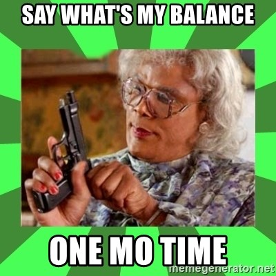 Madea - Say What's My Balance One Mo Time
