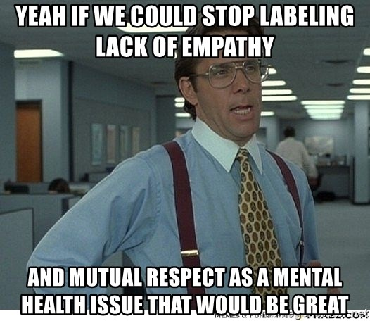 Yeah if we could stop labeling lack of empathy and mutual respect as