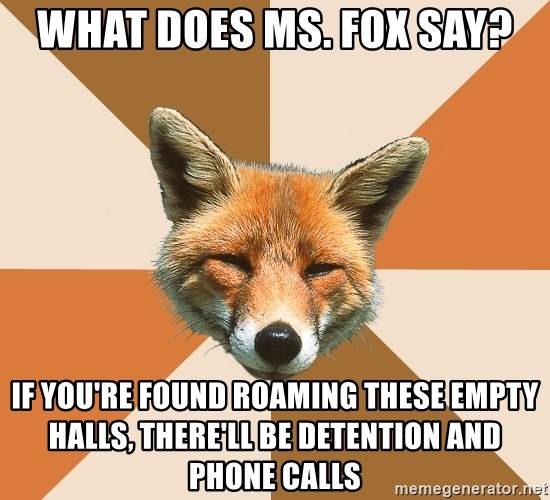 Condescending Fox - What does ms. fox say? if you're found roaming these empty halls, there'll be detention and phone calls