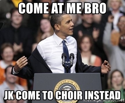 obama come at me bro - come at me bro jk come to choir instead