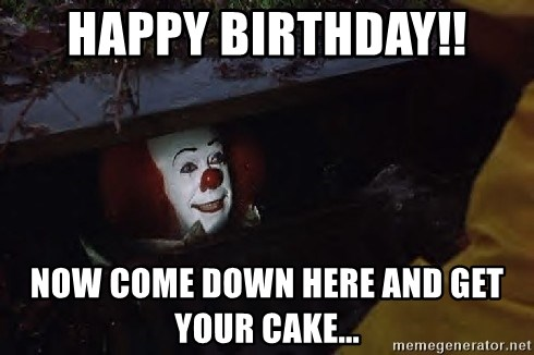 pennywise happy birthday Happy Birthday!! Now come down here and get your cake   when  pennywise happy birthday