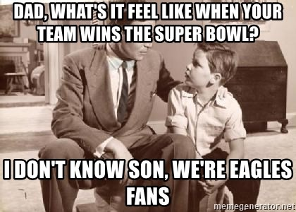 Racist Father - Dad, what's it feel like when your team wins the super bowl? I don't know son, we're Eagles fans