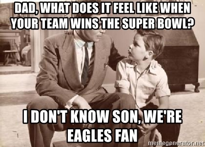 Racist Father - Dad, what does it feel like when your team wins the super bowl? I don't know son, we're Eagles fan