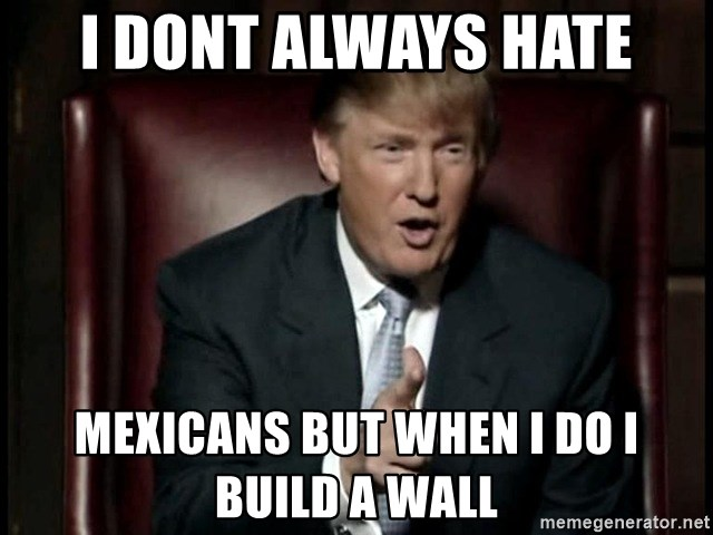 Donald Trump - I DONT ALWAYS HATE MEXICANS BUT WHEN I DO I BUILD A WALL