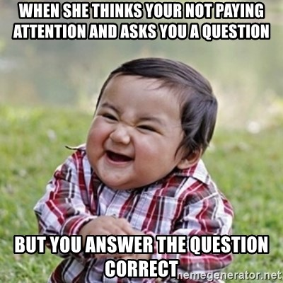 evil toddler kid2 - When she thinks your not paying  attention and asks you a question but you answer the question correct
