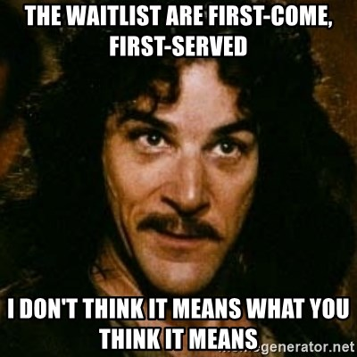You keep using that word, I don't think it means what you think it means - the waitlist are first-come, first-served I don't think it means what you think it means