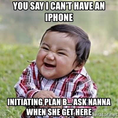 evil toddler kid2 - you say i can't have an iphone initiating plan b... ask nanna when she get here
