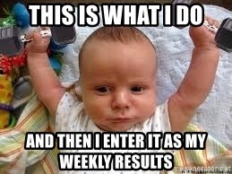Workout baby - This is what I do And then I enter it as my weekly results