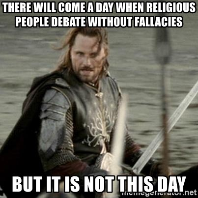 Black Gate Aragorn - there will come a day when religious people debate without fallacies but it is not this day