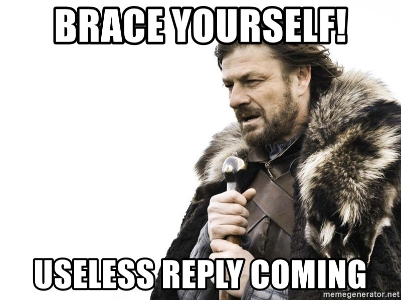 Winter is Coming - Brace yourself! useless reply coming