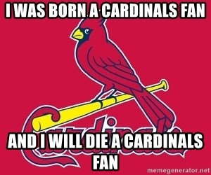 st. louis Cardinals - I WAS BORN A CARDINALS FAN AND I WILL DIE A CARDINALS FAN