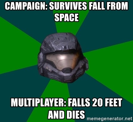 Halo Reach - campaign: survives fall from space Multiplayer: falls 20 feet and dies