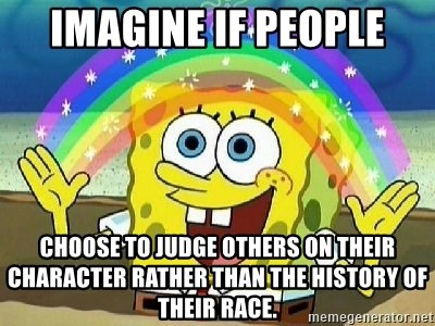 Imagine if people choose to judge others on their character