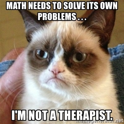 Grumpy Cat  - Math needs to solve its own problems . . .  I'm not a therapist.