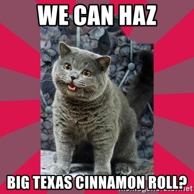 I can haz - We can haz big texas cinnamon roll?