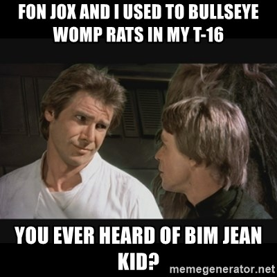 Fon Jox And I Used To Bullseye Womp Rats In My T 16 You Ever Heard Of Bim Jean Kid Star Wars Meme Generator Reddit gives you the best of the internet in one place. ever heard of bim jean kid