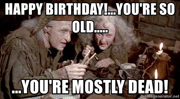 Happy Birthday You Re So Old You Re Mostly Dead