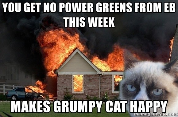 grumpy cat 8 - you get no power greens from EB this week makes grumpy cat happy