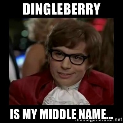 Dangerously Austin Powers - dingleberry is my middle name...