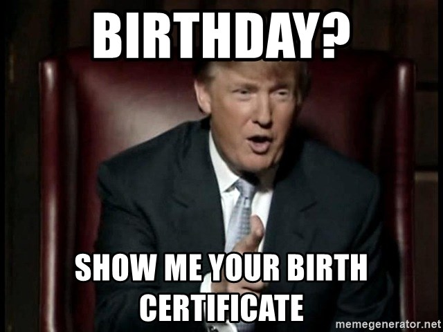 Donald Trump - BIRTHDAY? SHOW ME YOUR BIRTH CERTIFICATE