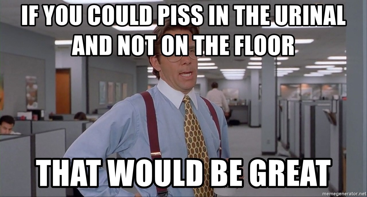 Bill Lumberg OfficeSpace - If you could piss in the urinal and not on the floor That would be great