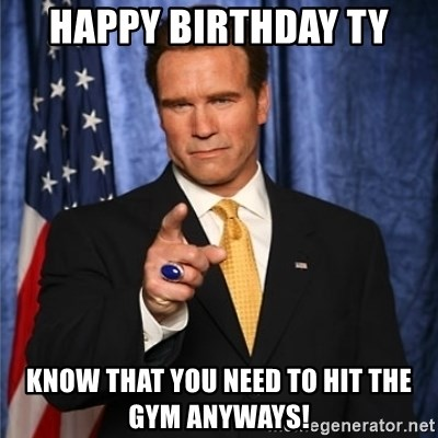 arnold schwarzenegger - Happy Birthday Ty Know that you need to hit the gym anyways!