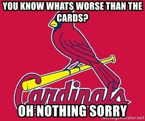 st. louis Cardinals - you know whats worse than the cards? oh nothing sorry