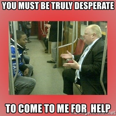 Rob Ford - YOU MUST BE TRULY DESPERATE TO COME TO ME FOR  HELP