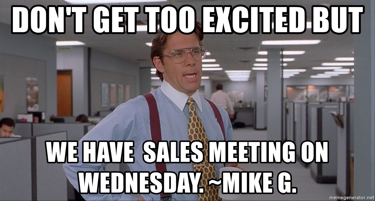 Office Space Meme Blank - DON'T GET TOO EXCITED BUT WE HAVE  SALES MEETING ON WEDNESDAY. ~MIKE G.