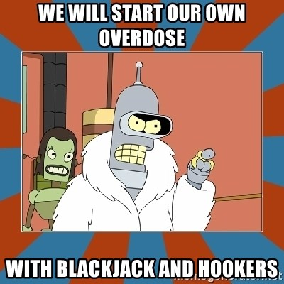 Blackjack and hookers bender - We will start our own Overdose with blackjack and hookers