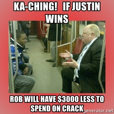 Rob Ford - Ka-Ching!   If Justin wins Rob will have $3000 less to spend on crack