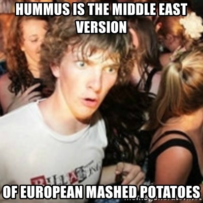 sudden realization guy - Hummus is the Middle East version of european mashed potatoes