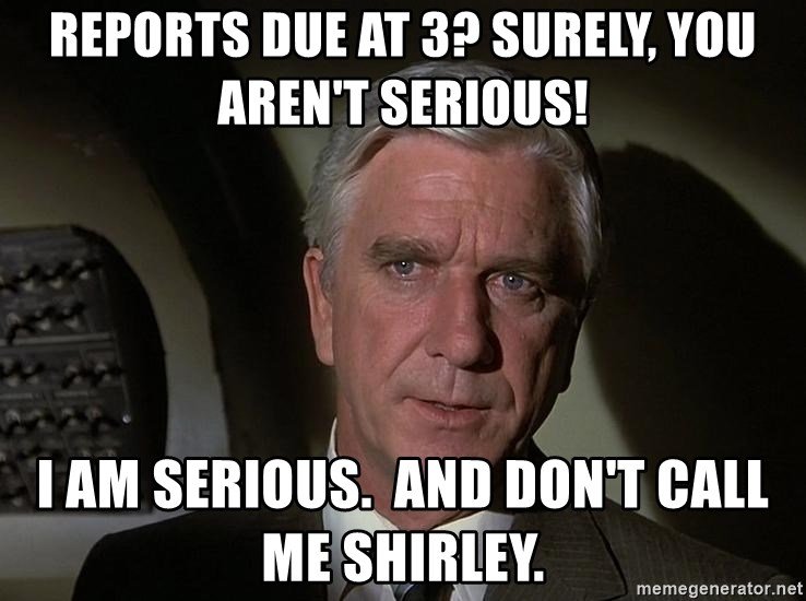 Leslie Nielsen Shirley - Reports due at 3? Surely, you aren't serious! I am serious.  And don't call me Shirley.