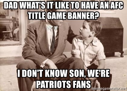 Racist Father - DAD WHAT'S IT LIKE TO HAVE AN AFC TITLE GAME BANNER? I DON'T KNOW SON, WE'RE PATRIOTS FANS
