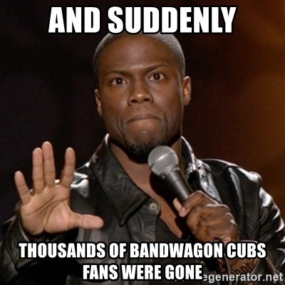 65170327 and suddenly thousands of bandwagon cubs fans were gone kevin hart