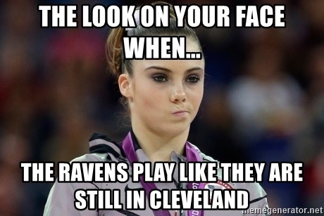 mckayla meme - The look on your face when... The Ravens play like they are still in cleveland