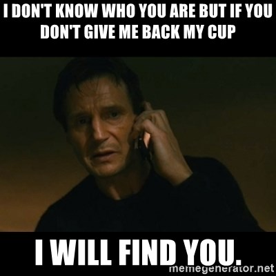 liam neeson taken - I don't know who you are but if you don't give me back my cup I will find you.