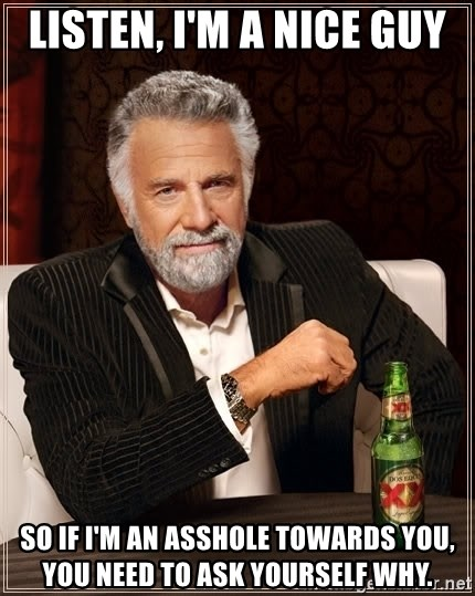 Listen, I'm a nice guy So if I'm an asshole towards you, you need to ask  yourself why. - The Most Interesting Man In The World | Meme Generator