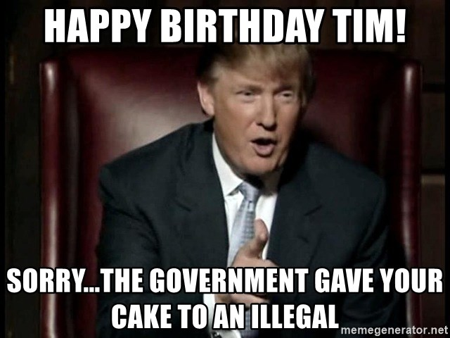 Donald Trump - Happy birthday tim! sorry...the government gave your cake to an illegal