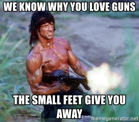 we know why you love guns the small feet give you away we know why you love guns the small feet give you away rambo
