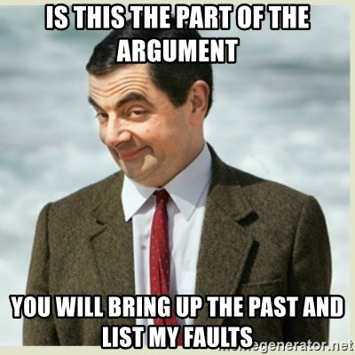 MR bean - is this the part of the argument you will bring up the past and list my faults