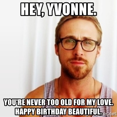 Ryan Gosling Hey  - Hey, Yvonne. You're never too old for my love. Happy birthday beautiful.