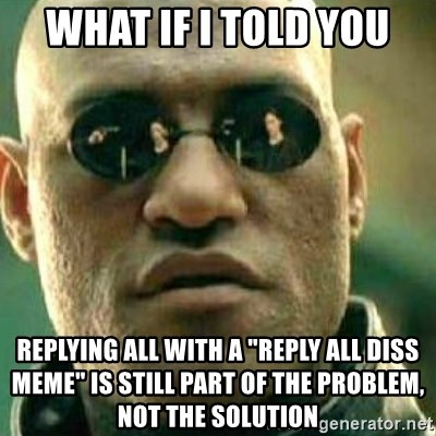 what if i told you replying all with a reply all diss meme is still part of the problem not the solu what if i told you replying all with a \