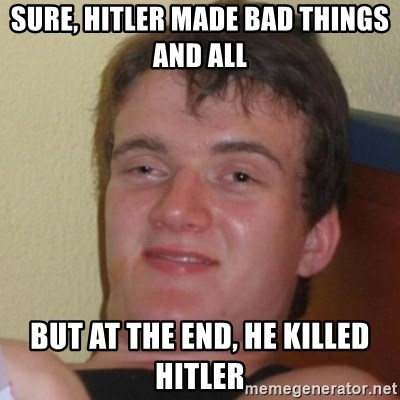Really Stoned Guy - sure, hitler made bad things and all but at the end, he killed hitler