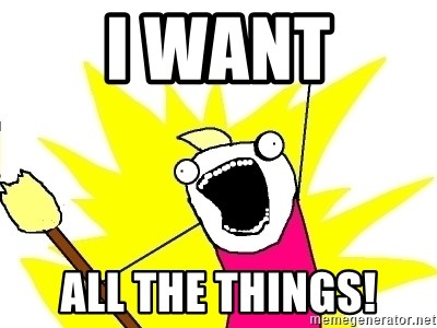 I want All the things! - X ALL THE THINGS | Meme Generator