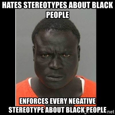 scary black man - Hates stereotypes about black people enforces every negative stereotype about black people
