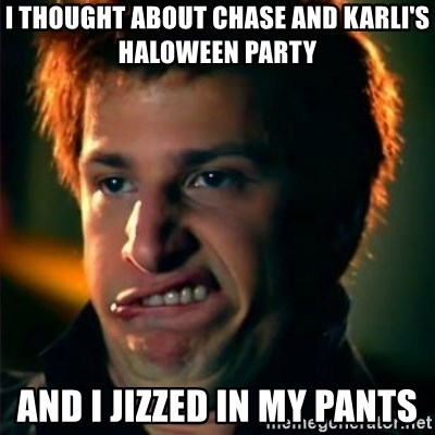 Jizzt in my pants - I THOUGHT ABOUT CHASE AND KARLI'S HALOWEEN PARTY AND I JIZZED IN MY PANTS