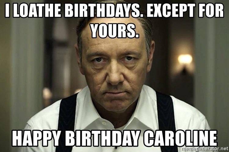 I Loathe Birthdays Except For Yours Happy Birthday Caroline