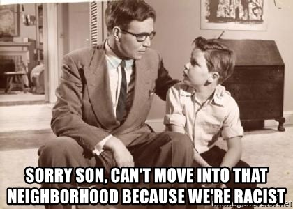 Racist Father - sorry son, can't move into that neighborhood because we're racist